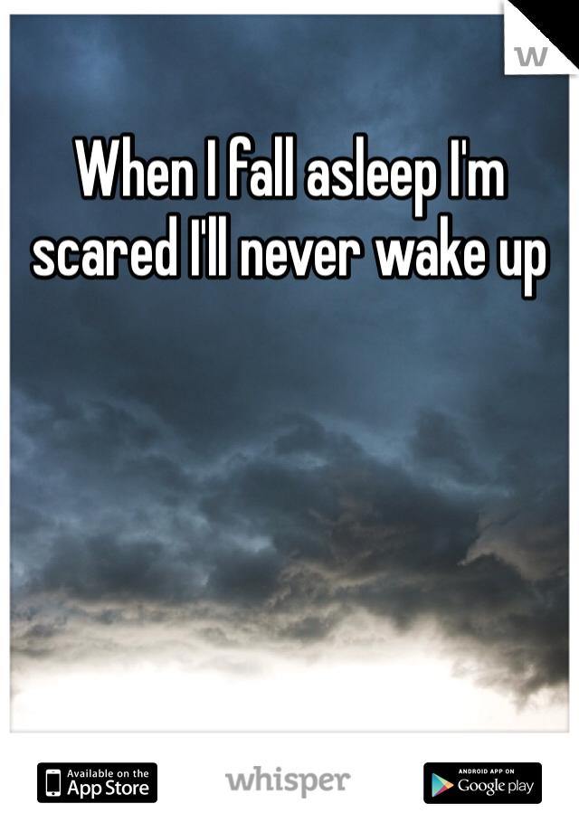 When I fall asleep I'm scared I'll never wake up