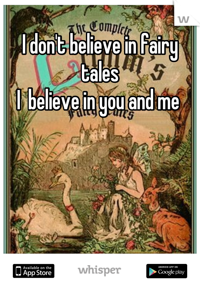 I don't believe in fairy tales I  believe in you and me