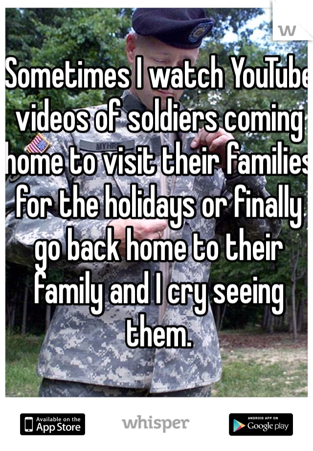 Sometimes I watch YouTube videos of soldiers coming home to visit their families for the holidays or finally go back home to their family and I cry seeing them.
