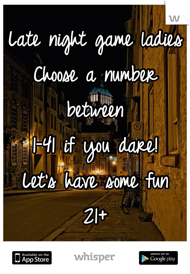 Late night game ladies Choose a number between  1-41 if you dare!  Let's have some fun  21+