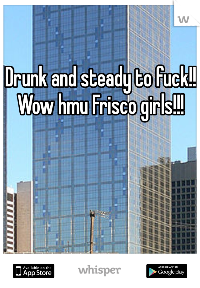 Drunk and steady to fuck!! Wow hmu Frisco girls!!!