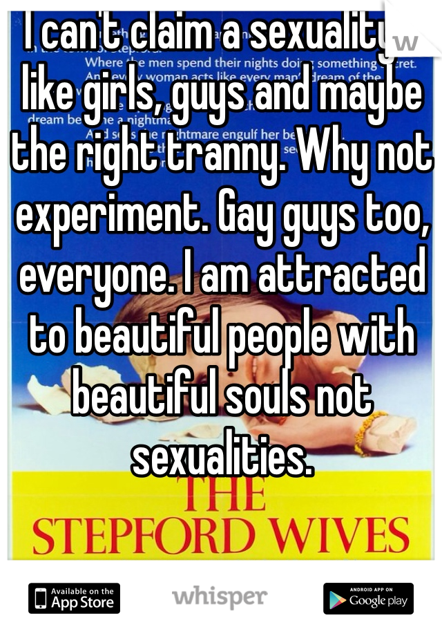 I can't claim a sexuality. I like girls, guys and maybe the right tranny. Why not experiment. Gay guys too, everyone. I am attracted to beautiful people with beautiful souls not sexualities.