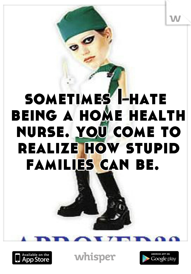 sometimes I hate being a home health nurse. you come to realize how stupid families can be.
