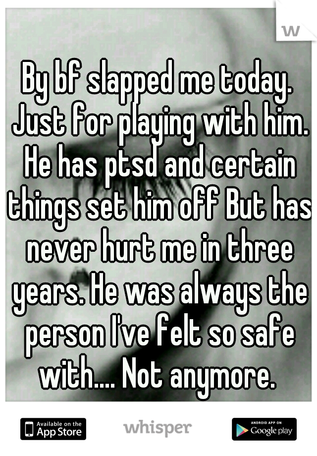 By bf slapped me today. Just for playing with him. He has ptsd and certain things set him off But has never hurt me in three years. He was always the person I've felt so safe with.... Not anymore.
