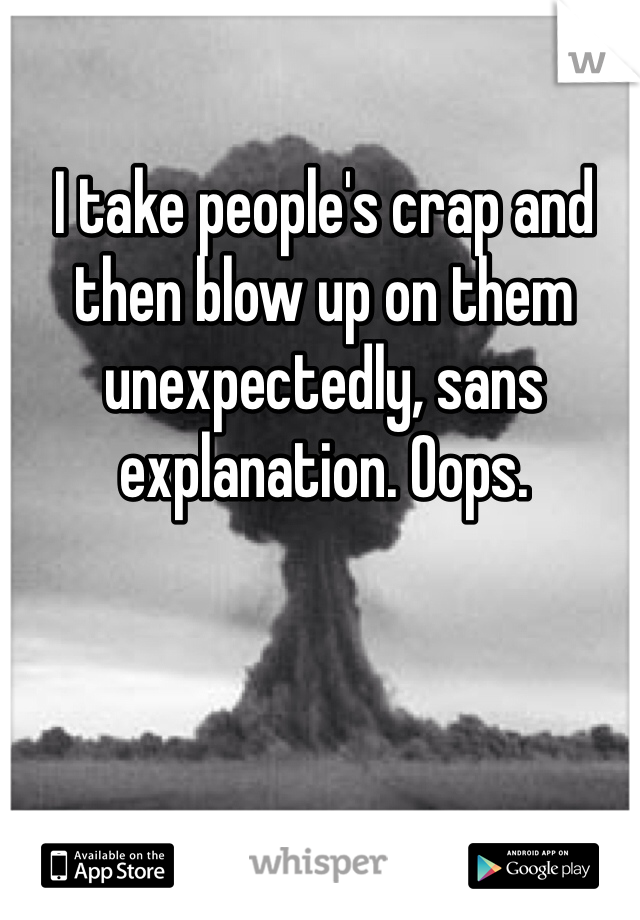 I take people's crap and then blow up on them unexpectedly, sans explanation. Oops.