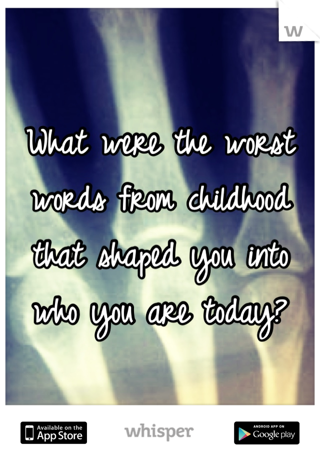 What were the worst words from childhood that shaped you into who you are today?