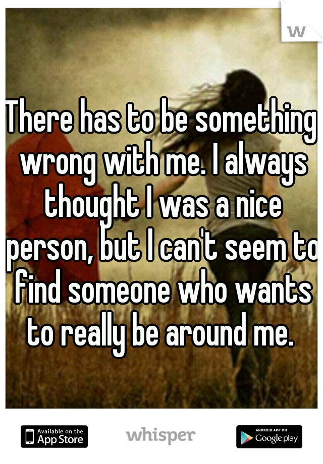 There has to be something wrong with me. I always thought I was a nice person, but I can't seem to find someone who wants to really be around me.