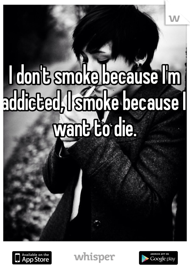 I don't smoke because I'm addicted, I smoke because I want to die.