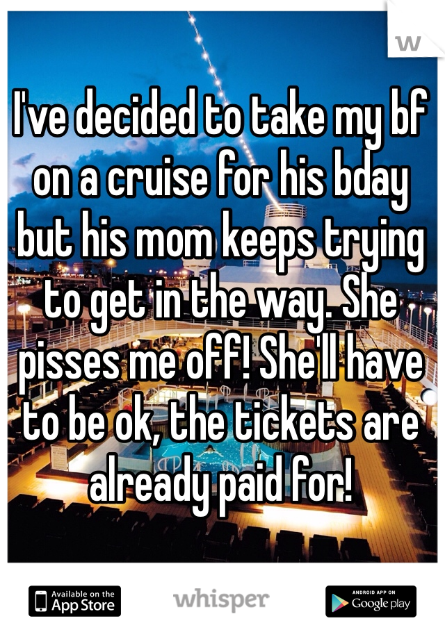 I've decided to take my bf on a cruise for his bday but his mom keeps trying to get in the way. She pisses me off! She'll have to be ok, the tickets are already paid for!