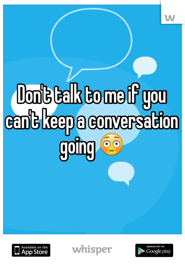 Don't talk to me if you can't keep a conversation going 😳