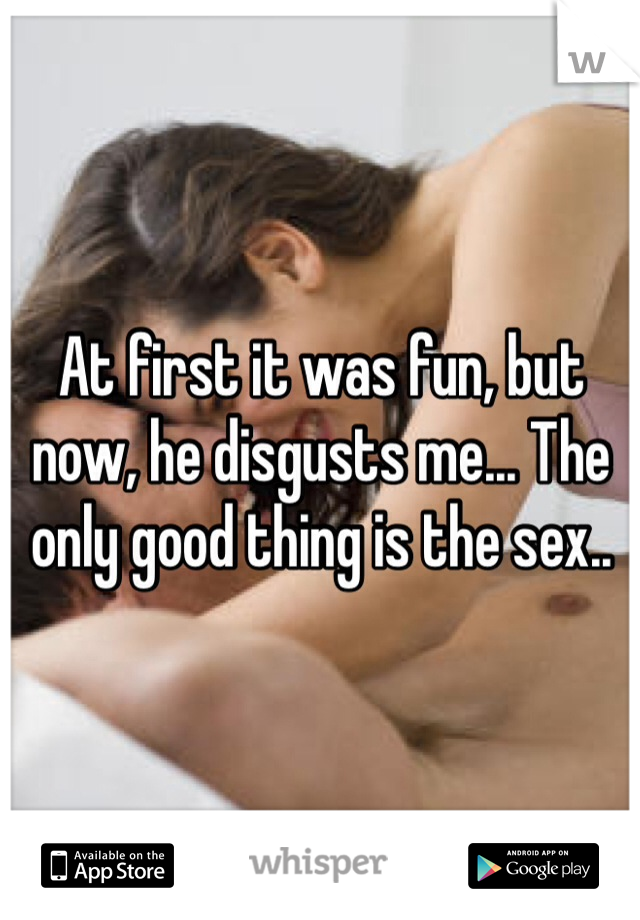 At first it was fun, but now, he disgusts me... The only good thing is the sex..