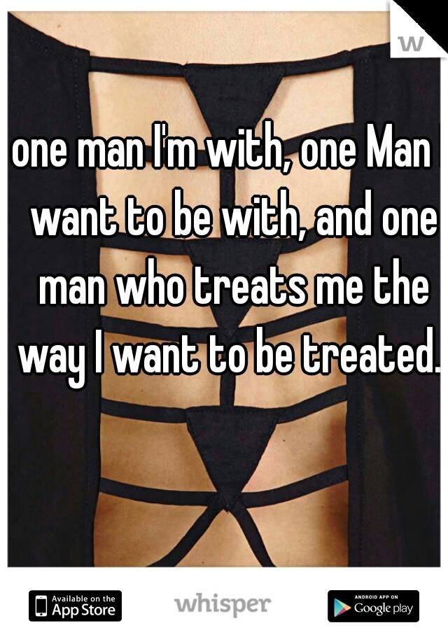 one man I'm with, one Man I want to be with, and one man who treats me the way I want to be treated.