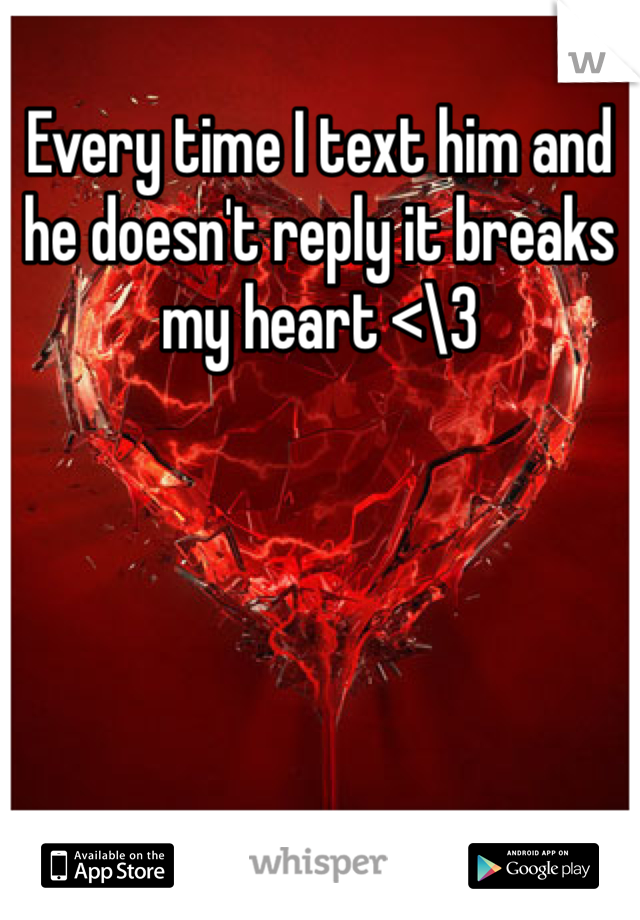 Every time I text him and he doesn't reply it breaks my heart <\3