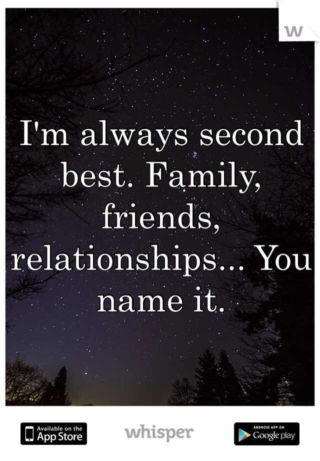 I'm always second best. Family, friends, relationships... You name it.