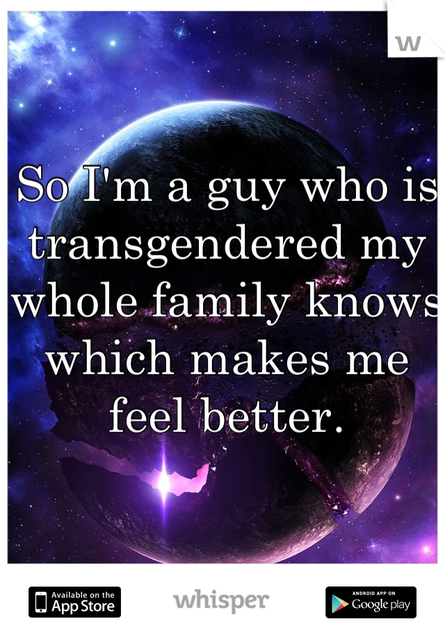 So I'm a guy who is transgendered my whole family knows which makes me feel better.