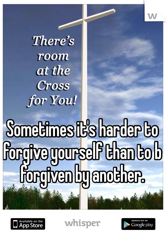 Sometimes it's harder to forgive yourself than to b forgiven by another.