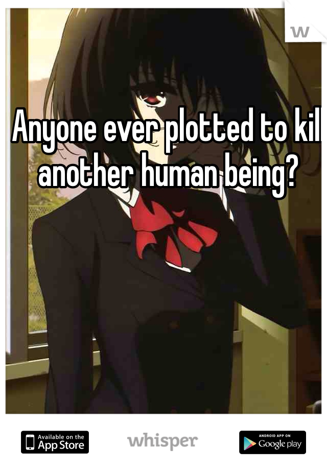 Anyone ever plotted to kill  another human being?