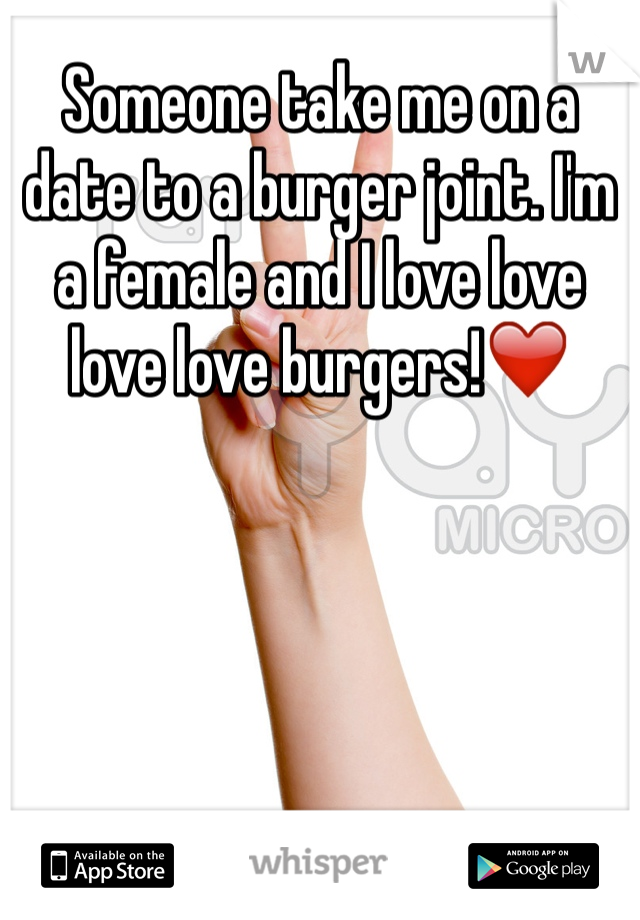 Someone take me on a date to a burger joint. I'm a female and I love love love love burgers!❤️