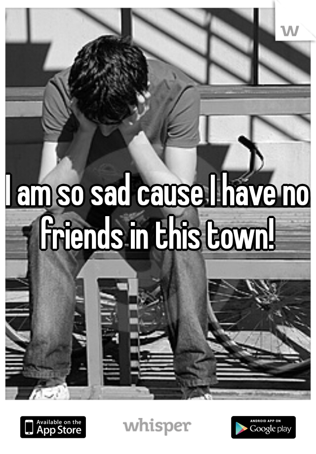 I am so sad cause I have no friends in this town!