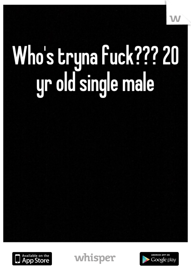 Who's tryna fuck??? 20 yr old single male