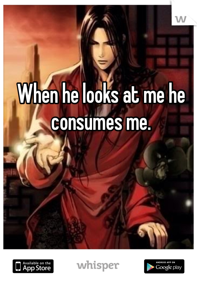 When he looks at me he consumes me.