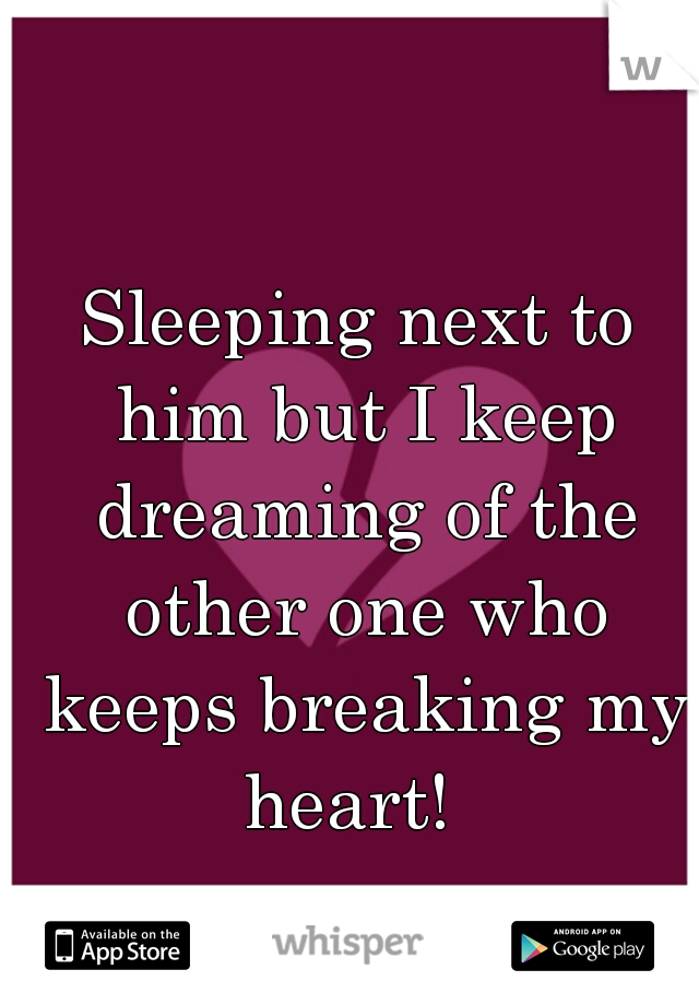 Sleeping next to him but I keep dreaming of the other one who keeps breaking my heart!