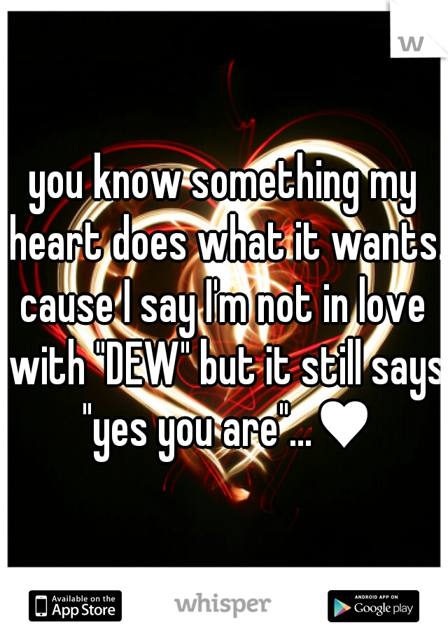 """you know something my heart does what it wants.  cause I say I'm not in love with """"DEW"""" but it still says """"yes you are""""...♥"""