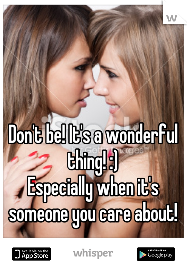 Don't be! It's a wonderful thing! :) Especially when it's someone you care about!