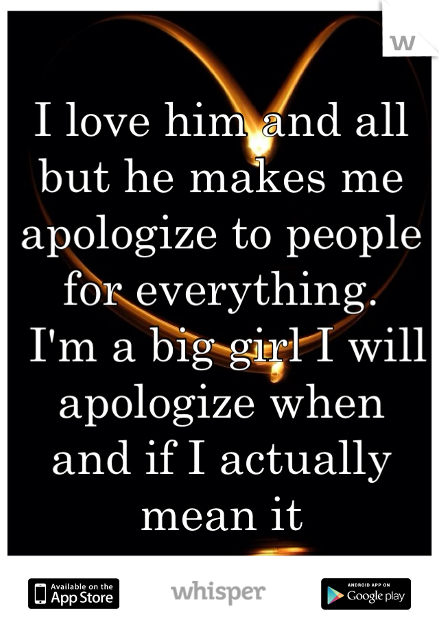 I love him and all but he makes me apologize to people for everything.  I'm a big girl I will apologize when  and if I actually mean it