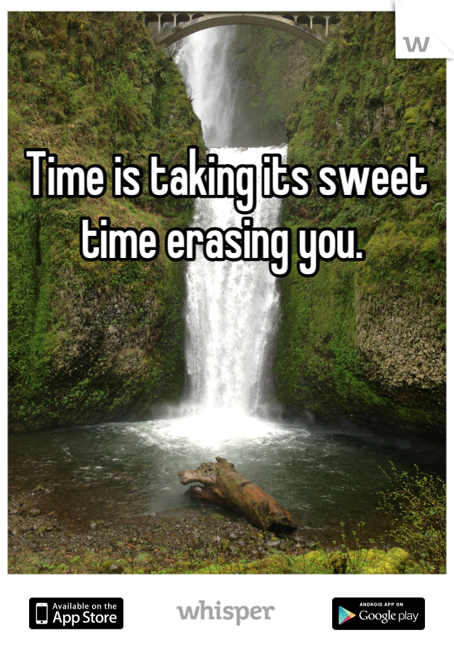 Time is taking its sweet time erasing you.