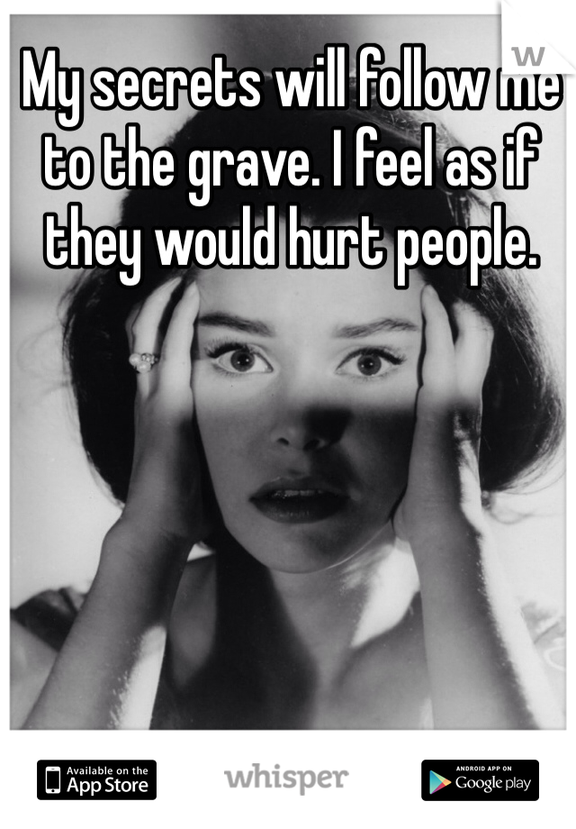 My secrets will follow me to the grave. I feel as if they would hurt people.
