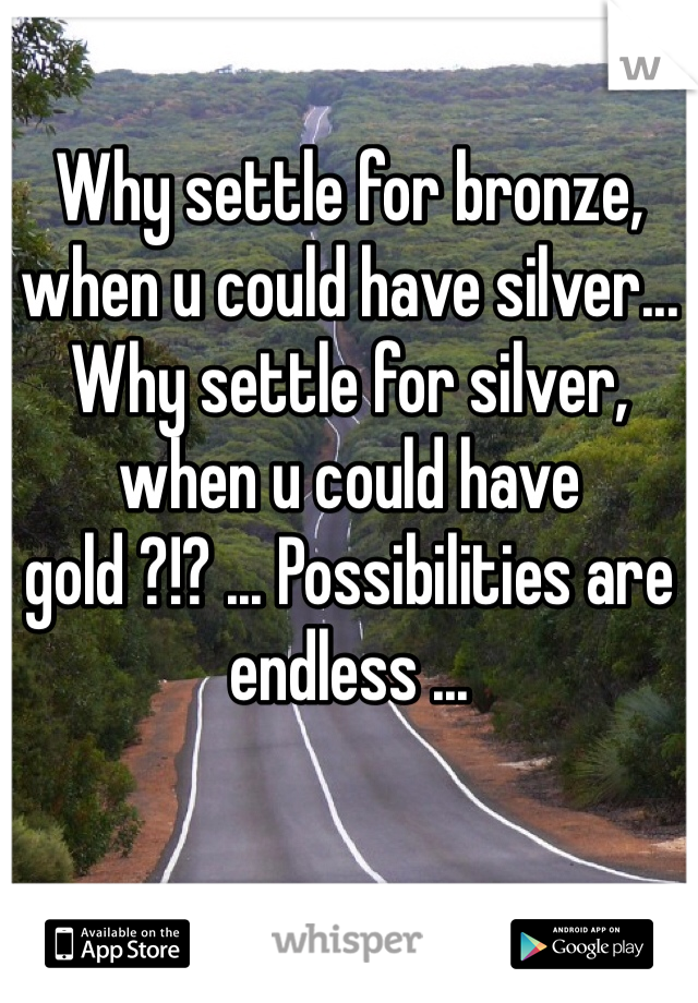 Why settle for bronze, when u could have silver... Why settle for silver, when u could have gold ?!? ... Possibilities are endless ...