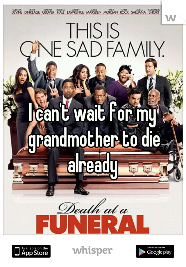 I can't wait for my grandmother to die already