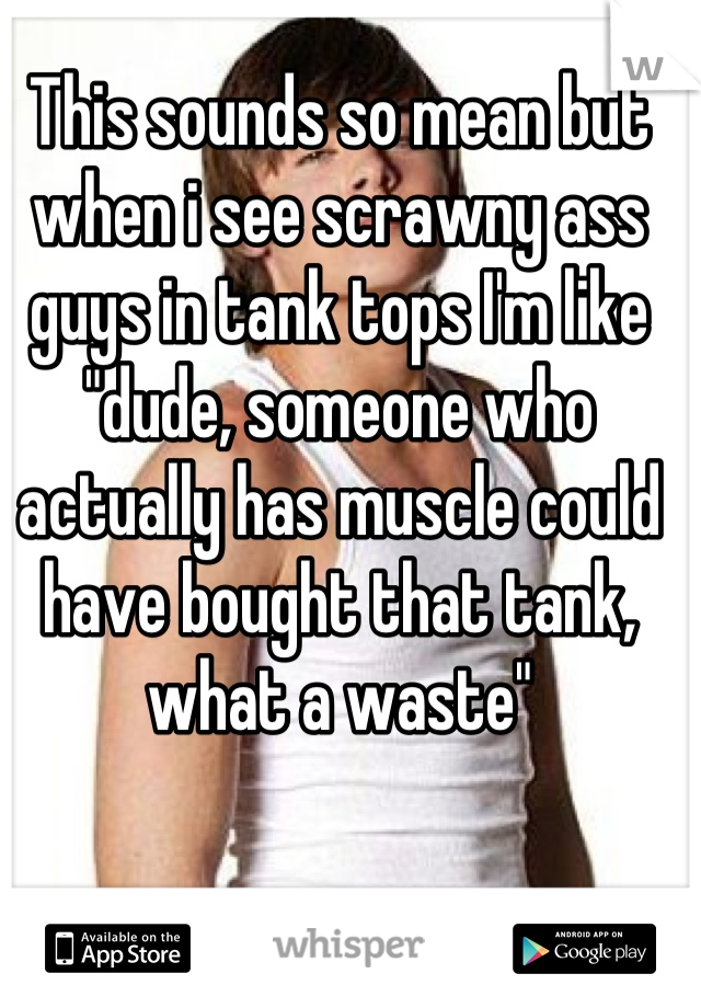 "This sounds so mean but when i see scrawny ass guys in tank tops I'm like ""dude, someone who actually has muscle could have bought that tank, what a waste"""