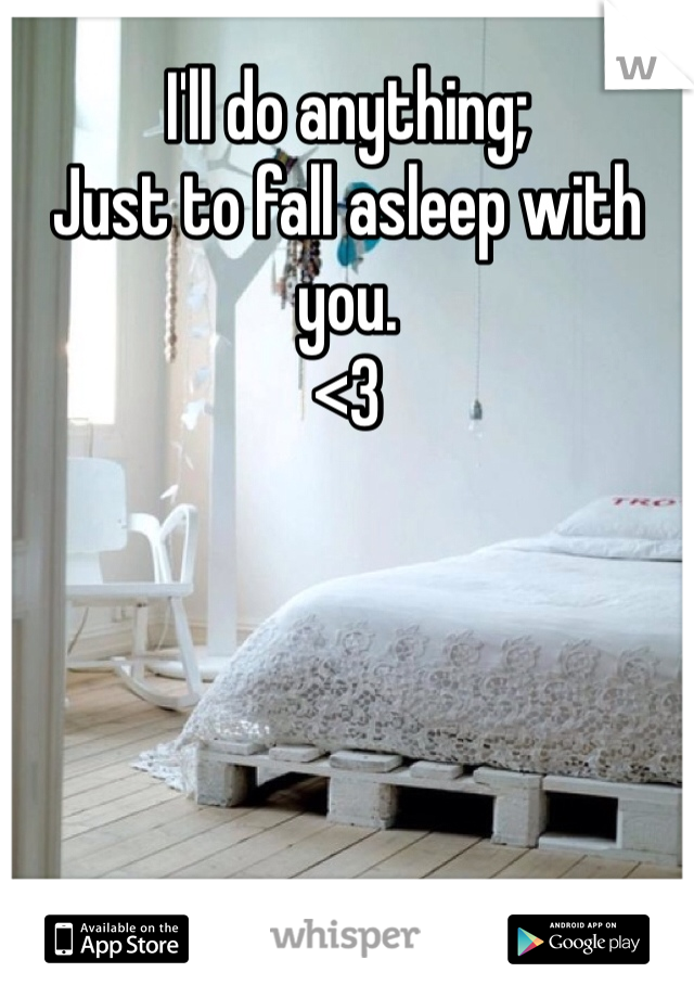 I'll do anything;  Just to fall asleep with you. <3