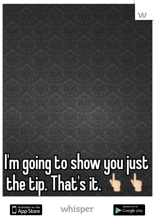 I'm going to show you just the tip. That's it. 👆👆