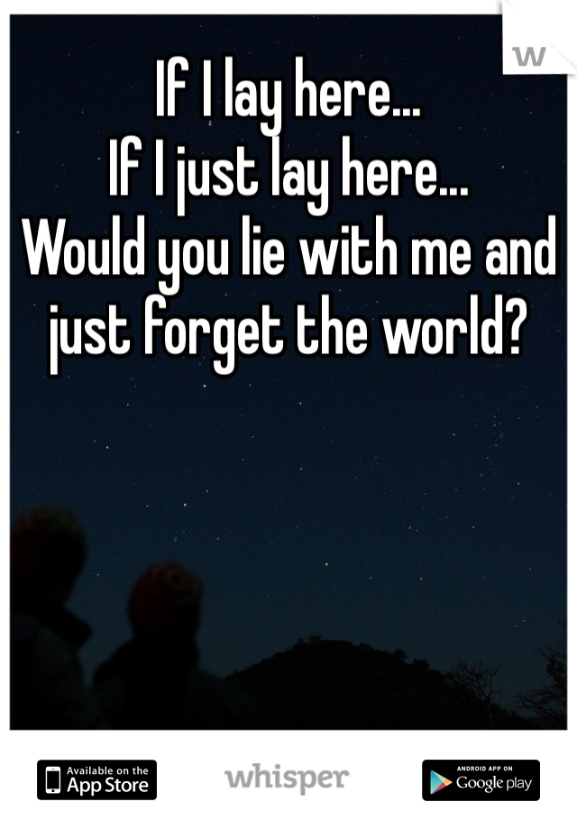 If I lay here... If I just lay here... Would you lie with me and just forget the world?