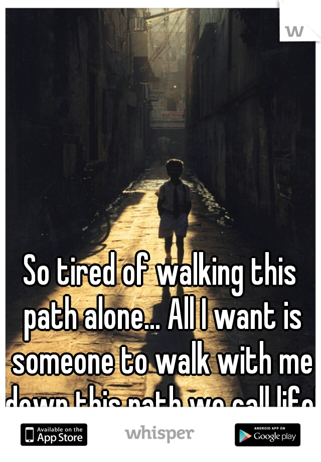 So tired of walking this path alone... All I want is someone to walk with me down this path we call life!