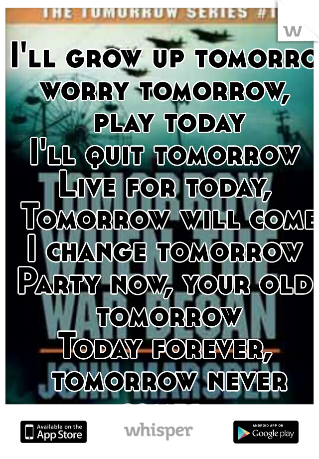 I'll grow up tomorrow worry tomorrow, play today I'll quit tomorrow Live for today, Tomorrow will come I change tomorrow Party now, your old tomorrow Today forever, tomorrow never comes