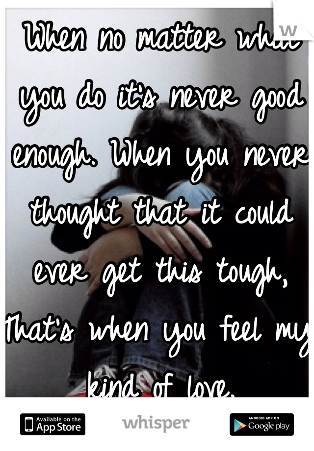 When no matter what you do it's never good enough. When you never thought that it could ever get this tough, That's when you feel my kind of love.