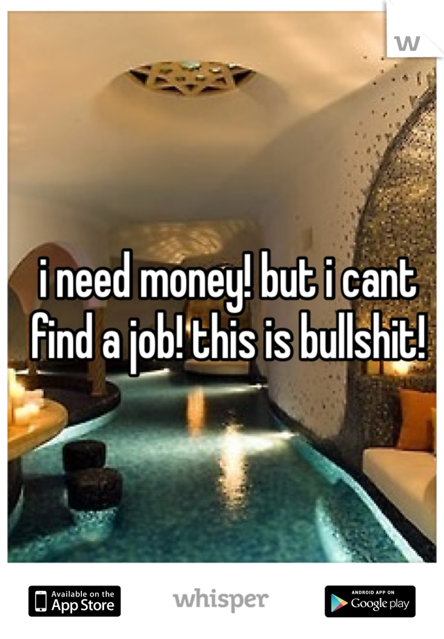 i need money! but i cant find a job! this is bullshit!