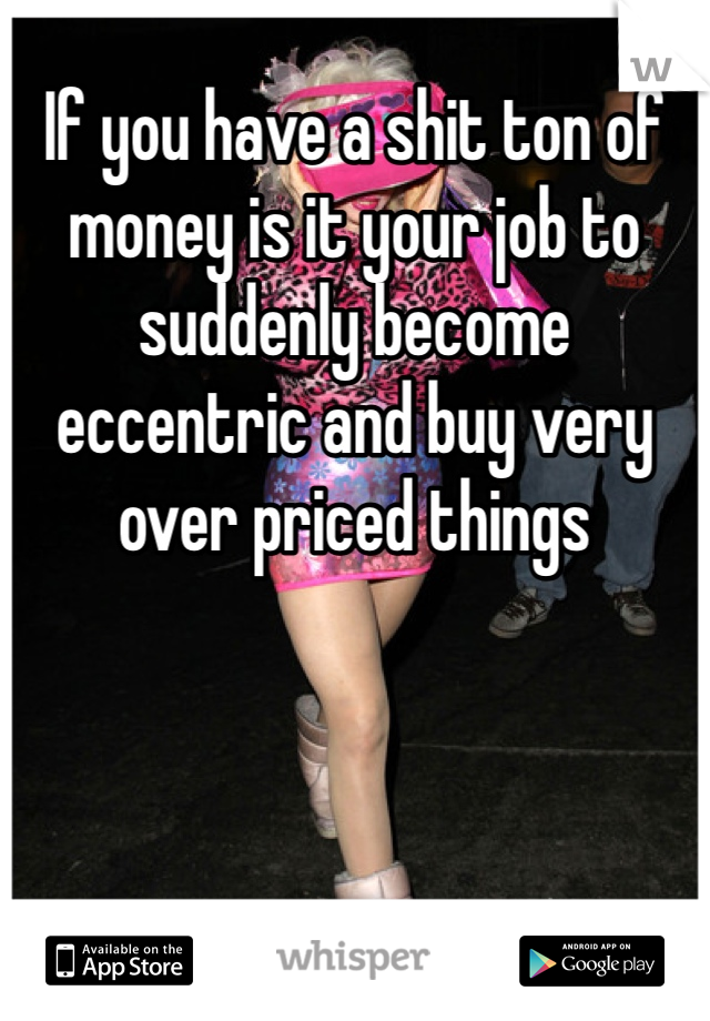 If you have a shit ton of money is it your job to suddenly become eccentric and buy very over priced things