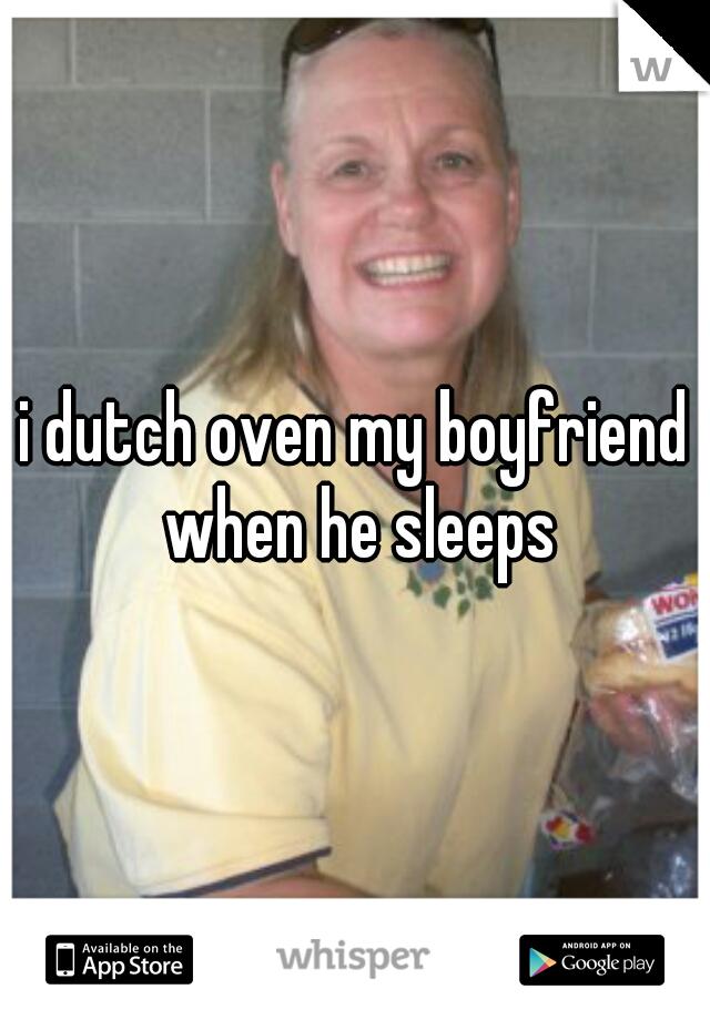 i dutch oven my boyfriend when he sleeps
