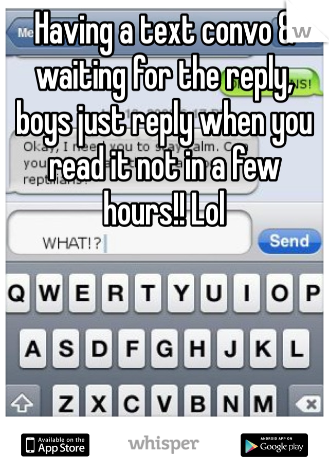 Having a text convo & waiting for the reply, boys just reply when you read it not in a few hours!! Lol