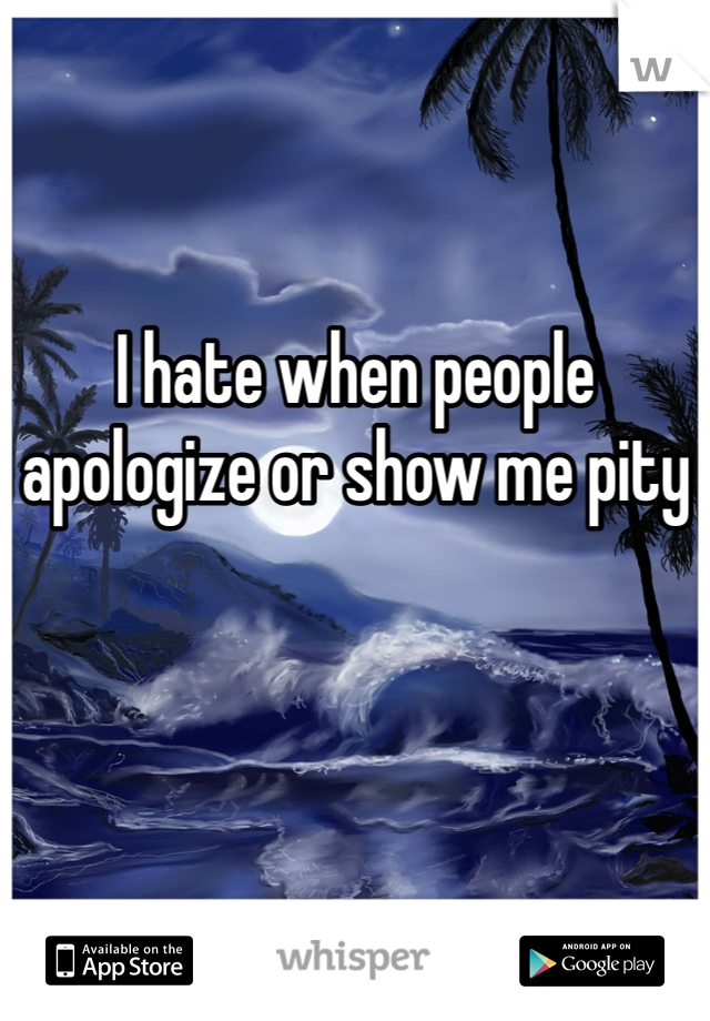 I hate when people apologize or show me pity