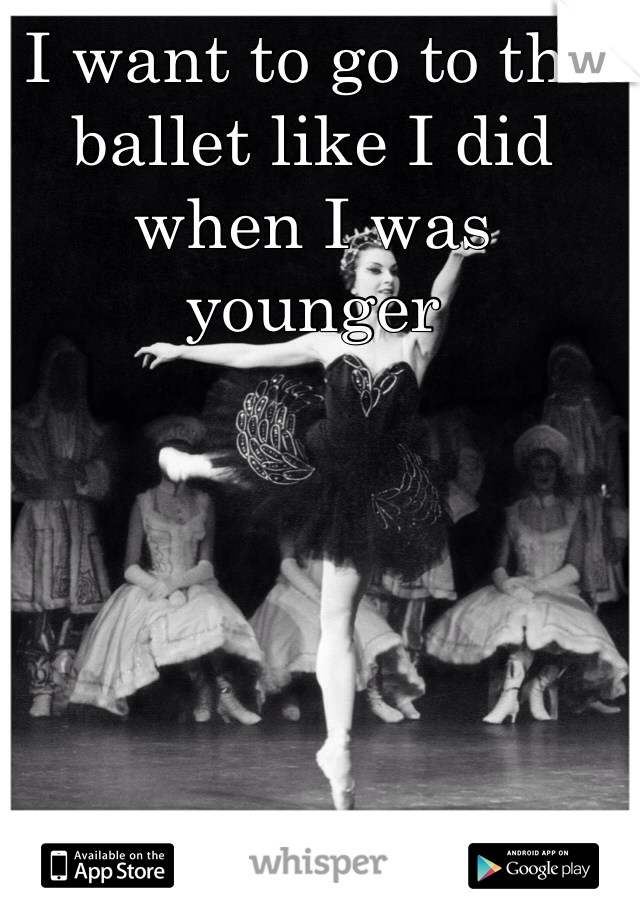 I want to go to the ballet like I did when I was younger