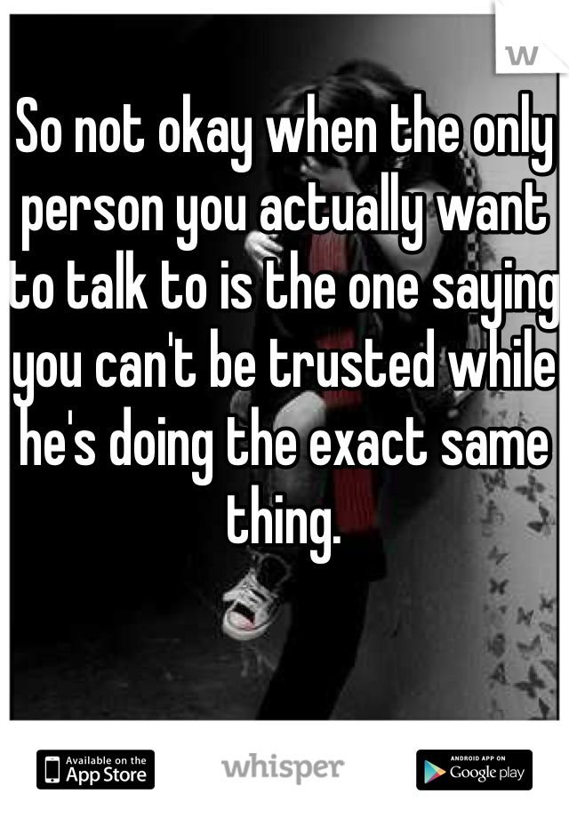 So not okay when the only person you actually want to talk to is the one saying you can't be trusted while he's doing the exact same thing.