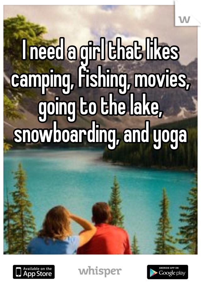 I need a girl that likes camping, fishing, movies, going to the lake, snowboarding, and yoga