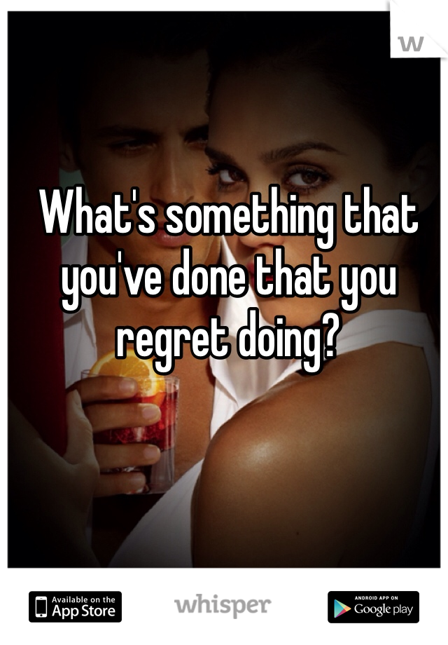 What's something that you've done that you regret doing?