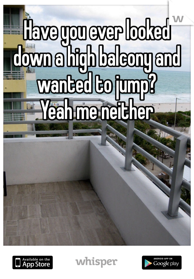 Have you ever looked down a high balcony and wanted to jump? Yeah me neither
